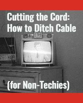 Cutting the Cord: How to Ditch Cable (for Non-Techies)